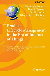 Product Lifecycle Management in the Era of Internet of Things: 12th IFIP WG 5.1 International Conference, PLM 2015, Doha, Qatar, October 19-21, 2015, Revised ... and Communication Technology Book 467)