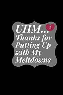 UHM... Thanks for Putting Up with My Meltdowns: The perfect Gift for Wife, girlfriend, boyfriend ...| The Perfect notebook...