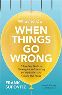 What to Do When Things Go Wrong: A Five-Step Guide to Planning for and Surviving the Inevitable―And Coming Out Ahead