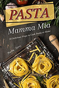 Pasta Mamma Mia: 30 Delicious Ways to Cook Pasta at Home by [Martha Stone]