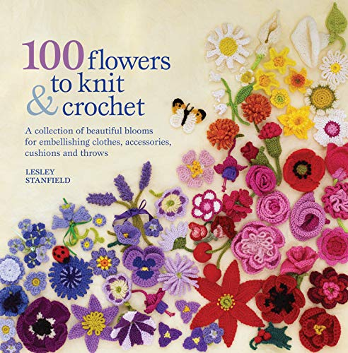 Stanfield, L: 100 Flowers to Knit & Crochet: A Collection of Beautiful Blooms for Embellishing Clothes, Accessories, Cushions and Throws