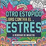 Otro Estúpido Libro Contra el Estrés a Rebosar de Insultos Libro de Colorear para Adultos: Colorea Insultos y Frases Graciosas sobre Patrones, Mandalas... - Relájate y Disfruta