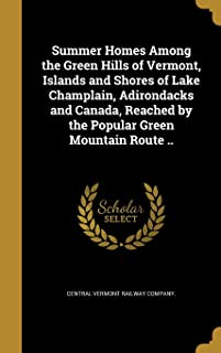 Summer Homes Among the Green Hills of Vermont, Islands and Shores of Lake Champlain, Adirondacks and Canada, Reached by th...