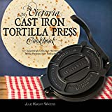 My Victoria Cast Iron Tortilla Press Cookbook: 101 Surprisingly Delicious Homemade Tortilla Recipes with Instructions (Victoria Cast Iron Tortilla Press Recipes Book 1) (English Edition)
