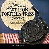 My Victoria Cast Iron Tortilla Press Cookbook: 101 Surprisingly Delicious Homemade Tortilla Recipes with...