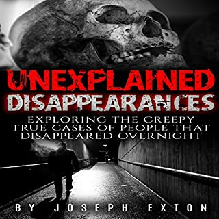 Unexplained Disappearances     Exploring the Creepy True Cases of People That Disappeared Overnight               By:                                                                                                                                 Joseph Exton                               Narrated by:                                                                                                                                 Dan Breitfeller                      Length: 1 hr and 9 mins     6 ratings     Overall 3.8