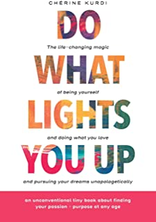 Do What Lights You Up: The life-changing magic of being yourself and doing what you love and pursuing your dreams unapolog...