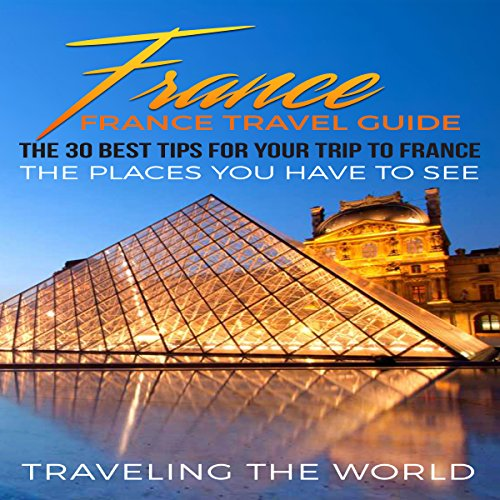 France Travel Guide: The 30 Best Tips for Your Trip to France audiobook cover art