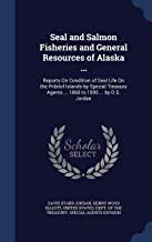 Seal and Salmon Fisheries and General Resources of Alaska ...: Reports On Condition of Seal Life On the Pribilof Islands by Special Treasury Agents ... 1868 to 1895 ... by D.S. Jordan