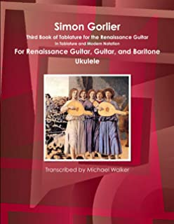 Simon Gorlier Third Book of Tablature for the Renaissance Guitar in Tablature and Modern Notation for Renaissance Guitar, ...