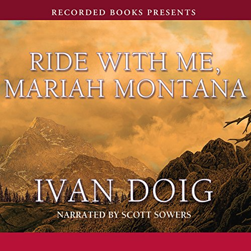 Ride with Me, Mariah Montana                   By:                                                                                                                                 Ivan Doig                               Narrated by:                                                                                                                                 Scott Sowers                      Length: 14 hrs and 18 mins     144 ratings     Overall 4.3