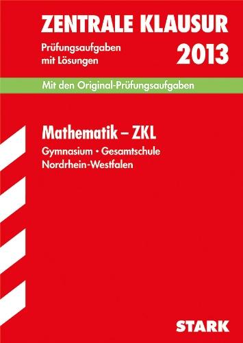 Zentrale Klausur Nordrhein-Westfalen; Mathematik - ZKL 2013; Mit den Original-Prüfungsaufgaben mit Lösungen;