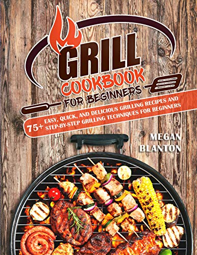 Grill Cookbook for Beginners: 75+ Easy, Quick, and Delicious Grilling Recipes and Step-By-Step Grilling Techniques for Beginners (English Edition)