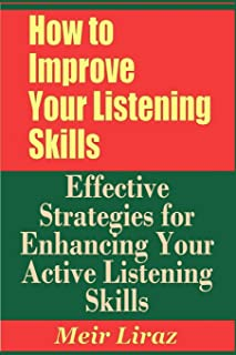 How to Improve Your Listening Skills - Effective Strategies for Enhancing Your Active Listening Skills