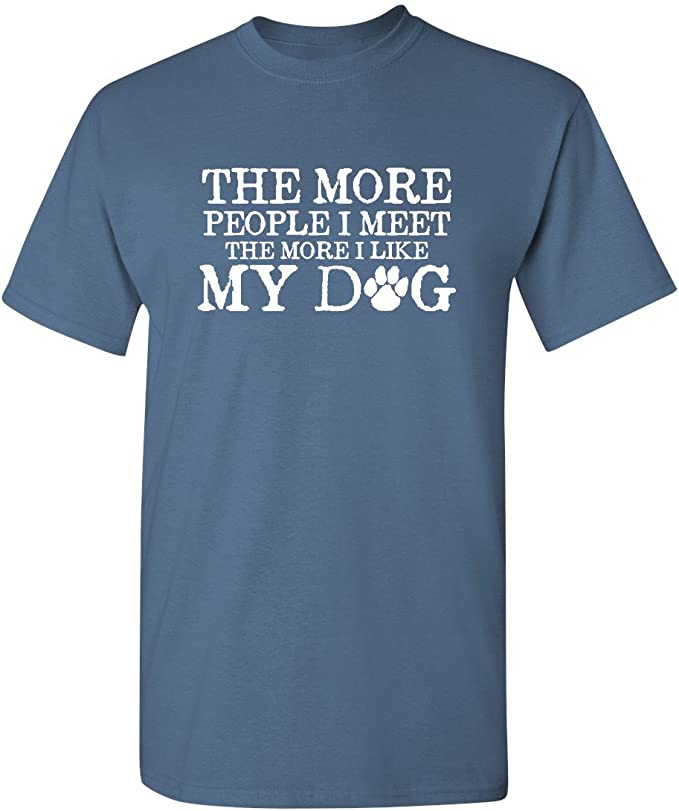 full colour t SHIRT THE MORE PEOPLE I MEET I MORE I LIKE MY DOG  DTG