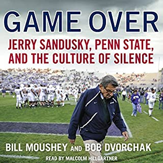 Game Over     Jerry Sandusky, Penn State, and the Culture of Silence              By:                                                                                                                                 Bill Moushey,                                                                                        Robert Dvorchak                               Narrated by:                                                                                                                                 Malcolm Hillgartner                      Length: 7 hrs and 31 mins     30 ratings     Overall 3.9