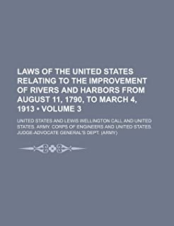 Laws of the United States Relating to the Improvement of Rivers and Harbors from August 11, 1790, to March 4, 1913 (Volume...