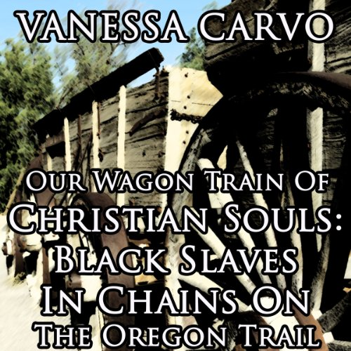 Our Wagon Train of Christian Souls: Black Slaves in Chains on the Oregon Trail audiobook cover art