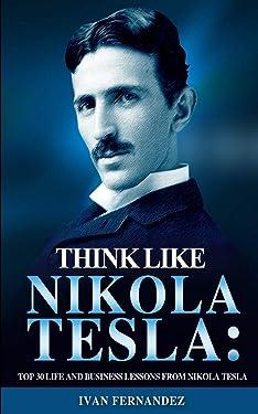 Think Like Nikola Tesla: Top 30 Life and Business Lessons from Nikola Tesla