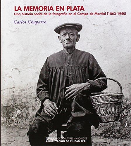 Memoria en Plata,La. Una historia social de la fotografia en el Campo de Montiel (Biblioteca de Autores Manchegos-Colección General)