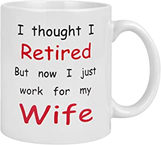 Funny Coffee Mug, I Thought I Retired But Now I just Work for My Wife Coffee Cup, 11 Ounce Tea Cup, Novelty Gifts Funny mugs for Men Couples Retirement