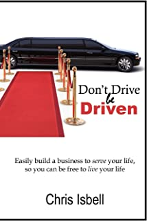Don't Drive be Driven: Easily Build a Business to Serve Your Life, So You Can be Free to Live Your Life