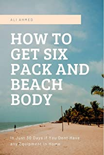 How to Get Six Pack and Beach Body: In Just 30 Days If You Don't Have Any Equipment in Home (English Edition)