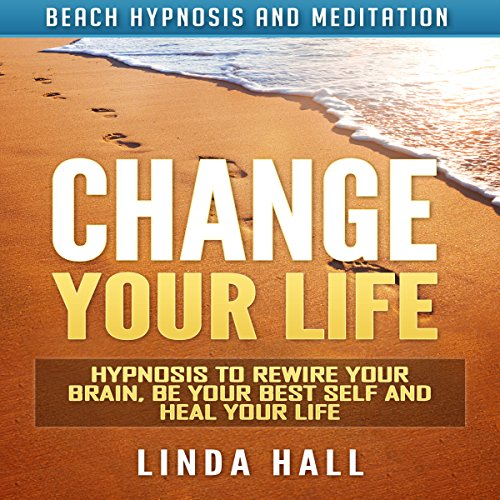 Change Your Life: Hypnosis to Rewire Your Brain, Be Your Best Self and Heal Your Life via Beach Hypnosis and Meditation audiobook cover art