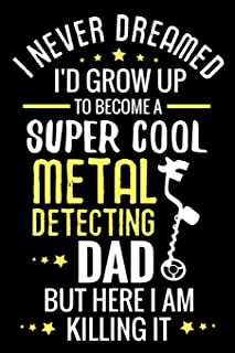 I never dreamed I'd grow up to become a Super Cool Metal Detecting Dad: Metal Detecting Log Book | Keep Track of your Meta...