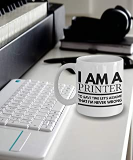 Printer Mug Printer Mug Printer Coffee Mug Printer Gifts Im a Printer To Save Time Lets Assume That Im Never Wrong
