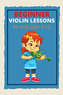 Beginner Violin Lessons For Kids Ages 8-12: A Beginner's Guide to Learning the Violin Basics, Reading Music, and Playing S...