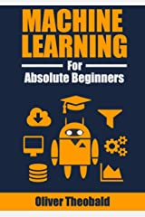Machine Learning for Absolute Beginners: A Plain English Introduction (First Edition) Kindle Edition