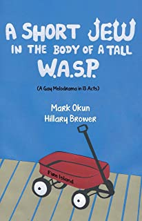 A Short Jew in the Body of a Tall WASP: (A Gay Melodrama in Thirteen Acts)