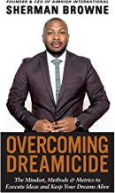 Overcoming Dreamicide: The Mindset, Methods and Metrics to Execute Ideas and Keep Your Dreams Alive