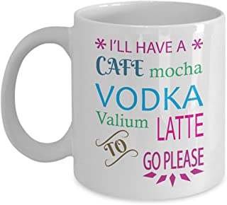 Funny Mug - I'll Have a Cafe Mocha Vodka Valium Latte to Go Please Unique Novelty Gag Gift Idea for Friends Men Women Colleague Co-workers Husband Wife Office Party Humorous 11oz Coffee Tea Cup