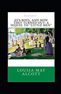 """Jo's Boys, and How They Turned Out: A Sequel to """"Little Men"""" Illustrated"""
