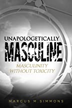 Unapologetically Masculine: Masculinity without Toxicity