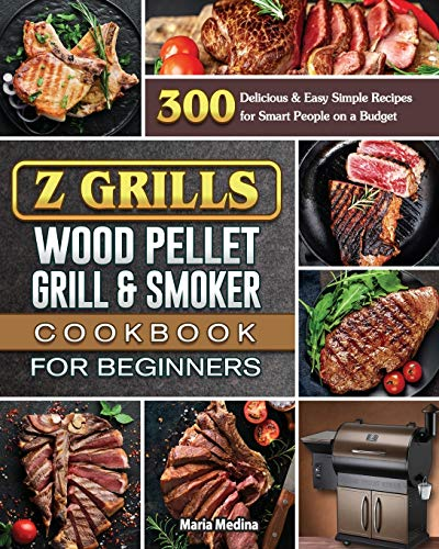 Z Grills Wood Pellet Grill & Smoker Cookbook for Beginners: 300 Delicious & Easy Simple Recipes for Smart People on a Budget