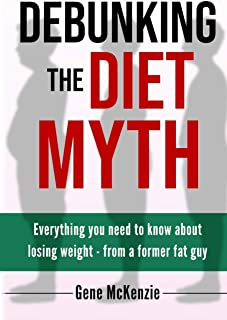 Debunking The Diet Myth: Everything you need to know about losing weight from a former fat guy