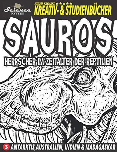 SAUROS Herrscher im Zeitalter der Reptilien: Antarktis, Australien, Indien und Madagaskar (SCIENCE PAPERS - Atelier Kaymaks Kreativ- & Studienbücher)