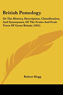 British Pomology: Or The History, Description, Classification, And Synonymes, Of The Fruits And Fruit Trees Of Great Brita...