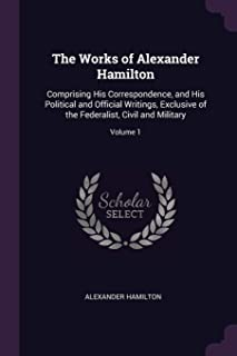 The Works of Alexander Hamilton: Comprising His Correspondence, and His Political and Official Writings, Exclusive of the ...