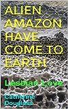 Alien Amazon Have Come To Earth: Lesbian Love (English Edition)
