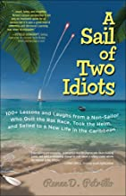 A Sail of Two Idiots: 100+ Lessons and Laughs from a Non-Sailor Who Quit the Rat Race, Took the Helm, and Sailed to a New ...