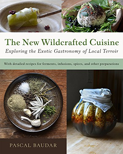 The New Wildcrafted Cuisine: Exploring the Exotic Gastronomy of Local Terroir