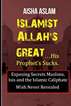 ISLAMIST ALLAH'S GREAT… HIS PROPHET'S SUCKS Exposing Secrets Muslims, Isis and the caliphate wish never revealed.