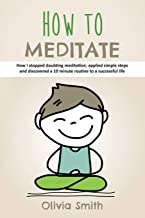 How to Meditate: How I stopped doubting meditation, applied simple steps and discovered a 10 minute routine to a successful life