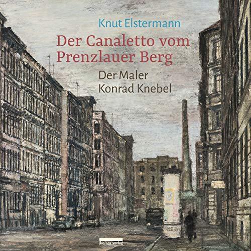Der Canaletto vom Prenzlauer Berg: Der Maler Konrad Knebel