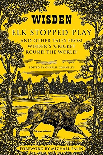 Download Elk Stopped Play: And Other Tales From Wisden's 'Cricket Round The World' 