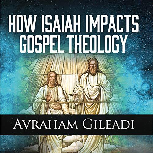 How Isaiah Impacts Gospel Theology Audiobook By Avraham Gileadi cover art
